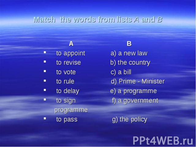 Match the words from lists A and B A Bto appoint a) a new lawto revise b) the countryto vote c) a billto rule d) Prime - Ministerto delay e) a programmeto sign f) a government programmeto pass g) the policy