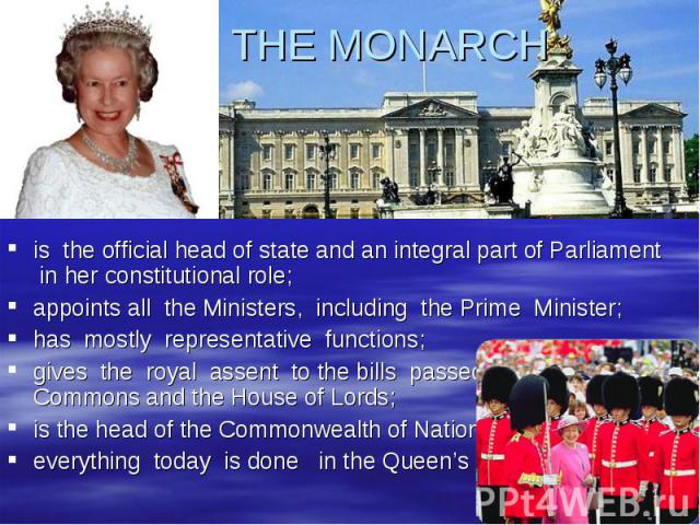 THE MONARCH is the official head of state and an integral part of Parliament in her constitutional role;appoints all the Ministers, including the Prime Minister;has mostly representative functions;gives the royal assent to the bills passed by the Ho…