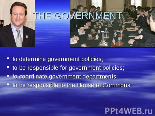 THE GOVERNMENT to determine government policies;to be responsible for government policies;to coordinate government departments;to be responsible to the House of Commons;