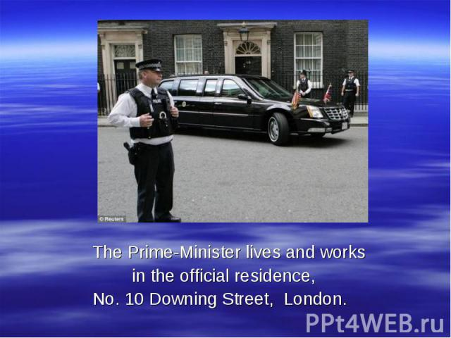 The Prime-Minister lives and works in the official residence, No. 10 Downing Street, London.