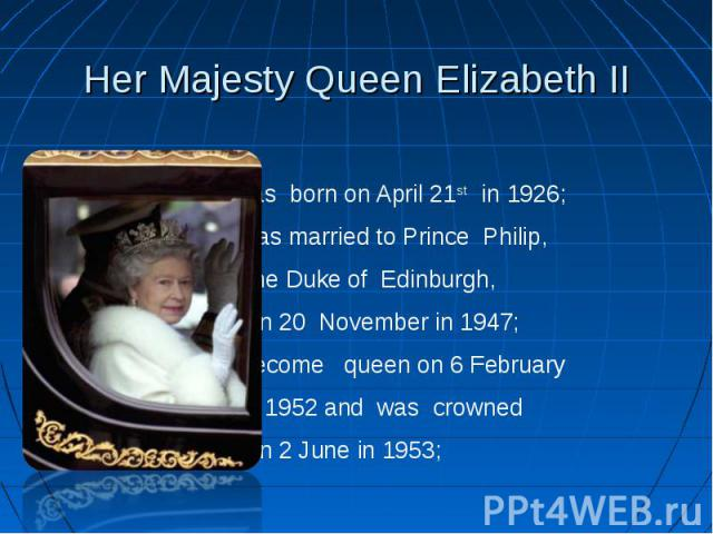 Her Majesty Queen Elizabeth II was born on April 21st in 1926; was married to Prince Philip, the Duke of Edinburgh, on 20 November in 1947; become queen on 6 February in 1952 and was crowned on 2 June in 1953;