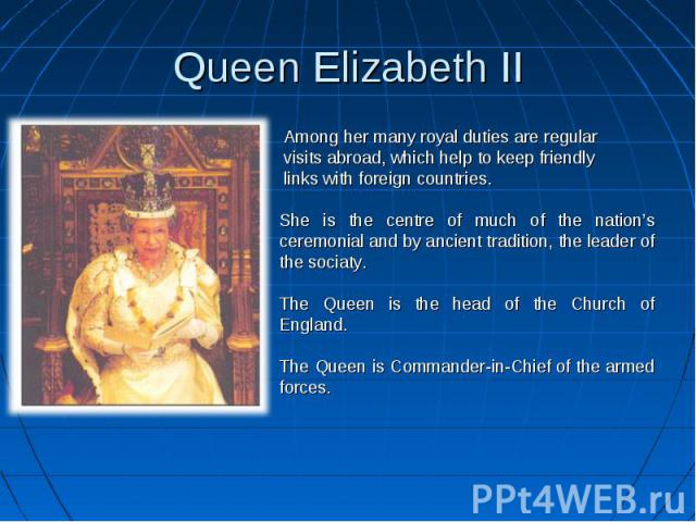 Queen Elizabeth II Among her many royal duties are regular visits abroad, which help to keep friendly links with foreign countries. She is the centre of much of the nation's ceremonial and by ancient tradition, the leader of the sociaty.The Queen is…