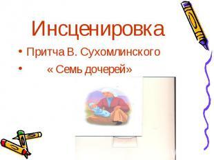 Инсценировка Притча В. Сухомлинского « Семь дочерей»