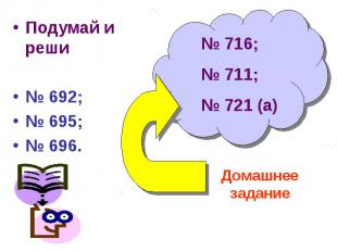 Подумай и реши№ 692;№ 695;№ 696. № 716;№ 711;№ 721 (а) Домашнее задание