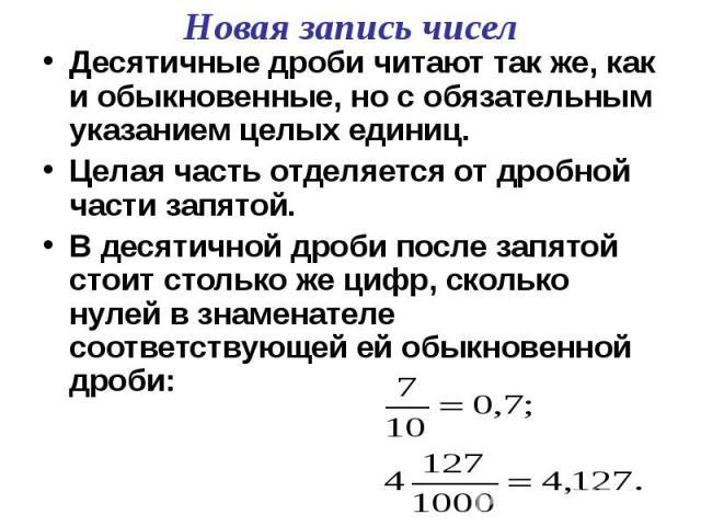 Десятичные дроби читают так же, как и обыкновенные, но с обязательным указанием целых единиц.Целая часть отделяется от дробной части запятой.В десятичной дроби после запятой стоит столько же цифр, сколько нулей в знаменателе соответствующей ей обыкн…