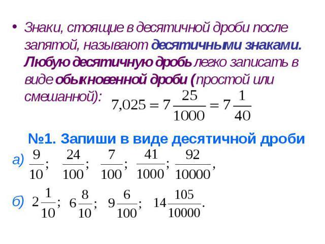 Знаки, стоящие в десятичной дроби после запятой, называют десятичными знаками. Любую десятичную дробь легко записать в виде обыкновенной дроби (простой или смешанной): №1. Запиши в виде десятичной дроби а) б)