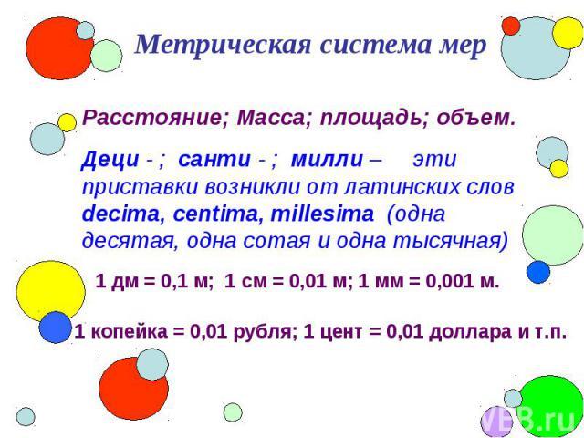 Метрическая система мер Расстояние; Масса; площадь; объем.Деци - ; санти - ; милли – эти приставки возникли от латинских слов decima, centima, millesima (одна десятая, одна сотая и одна тысячная) 1 дм = 0,1 м; 1 см = 0,01 м; 1 мм = 0,001 м. 1 копейк…