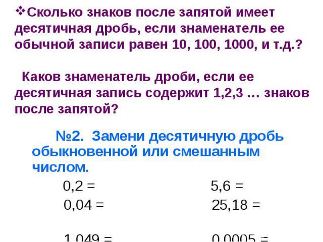 Сколько знаков после запятой имеет десятичная дробь, если знаменатель ее обычной записи равен 10, 100, 1000, и т.д.? Каков знаменатель дроби, если ее десятичная запись содержит 1,2,3 … знаков после запятой? №2. Замени десятичную дробь обыкновенной и…