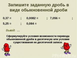 Запишите заданную дробь в виде обыкновенной дроби 0,37 = ; 0,0082 = ; 7,056 = ;5