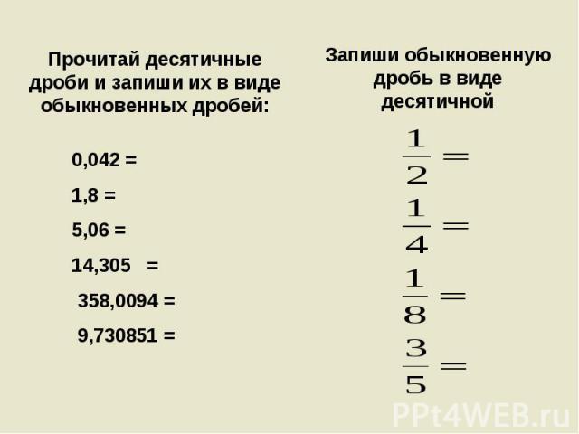 Прочитай десятичные дроби и запиши их в виде обыкновенных дробей: 0,042 = 1,8 =5,06 =14,305 = 358,0094 = 9,730851 = Запиши обыкновенную дробь в виде десятичной