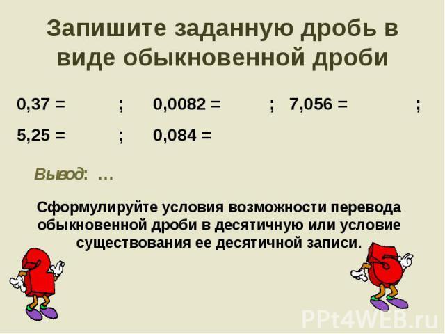 Запишите заданную дробь в виде обыкновенной дроби 0,37 = ; 0,0082 = ; 7,056 = ;5,25 = ; 0,084 = Сформулируйте условия возможности перевода обыкновенной дроби в десятичную или условие существования ее десятичной записи.