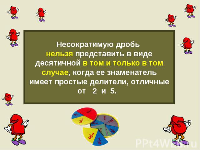 Несократимую дробь нельзя представить в видедесятичной в том и только в томслучае, когда ее знаменательимеет простые делители, отличныеот 2 и 5.