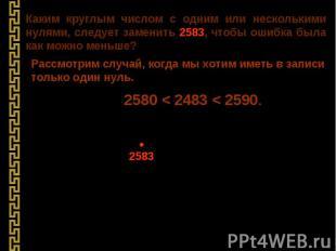 Каким круглым числом с одним или несколькими нулями, следует заменить 2583, чтоб