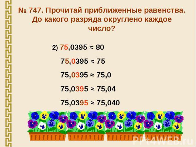 № 747. Прочитай приближенные равенства. До какого разряда округлено каждое число? 2) 75,0395 ≈ 80 75,0395 ≈ 75 75,0395 ≈ 75,0 75,0395 ≈ 75,04 75,0395 ≈ 75,040