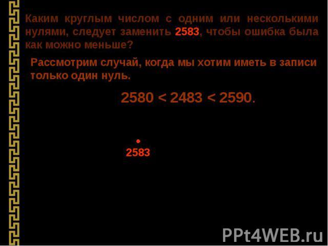 Каким круглым числом с одним или несколькими нулями, следует заменить 2583, чтобы ошибка была как можно меньше? Рассмотрим случай, когда мы хотим иметь в записи только один нуль. 2580 < 2483 < 2590. 2583 ≈ 2580 (с точностью до десятков)