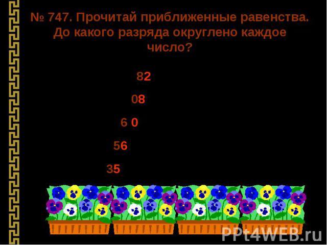 № 747. Прочитай приближенные равенства. До какого разряда округлено каждое число? 1) 356 082 ≈ 356 080 356 082 ≈ 356 100 356 082 ≈ 356 000 356 082 ≈ 360 000 356 082 ≈ 400 000