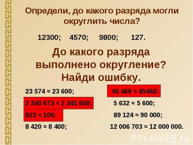 Определи, до какого разряда могли округлить числа? До какого разряда выполнено округление? Найди ошибку. 23 574 ≈ 23 600; 45 468 ≈ 45460;2 340 673 ≈ 2 341 600; 5 632 ≈ 5 600;823 ≈ 100; 89 124 ≈ 90 000;8 420 ≈ 8 400; 12 006 703 ≈ 12 000 000.