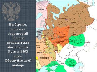 Выберите, какая из территорий больше подходит для обозначения Руси к 1462 году.О