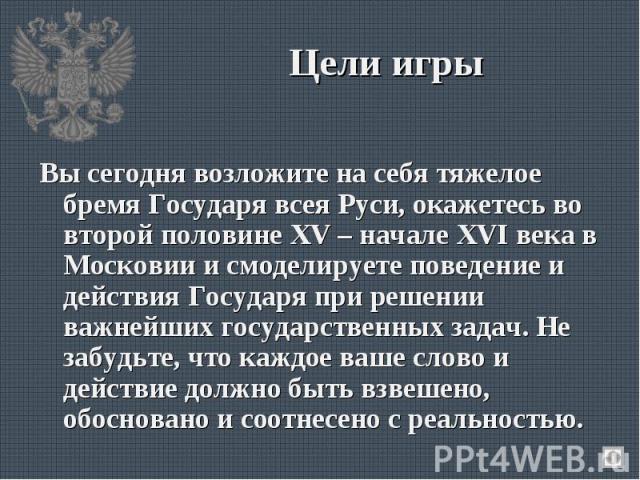 Вы сегодня возложите на себя тяжелое бремя Государя всея Руси, окажетесь во второй половине XV – начале XVI века в Московии и смоделируете поведение и действия Государя при решении важнейших государственных задач. Не забудьте, что каждое ваше слово …