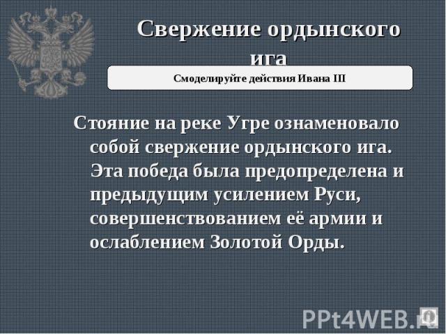 Свержение ордынского ига Стояние на реке Угре ознаменовало собой свержение ордынского ига. Эта победа была предопределена и предыдущим усилением Руси, совершенствованием её армии и ослаблением Золотой Орды.