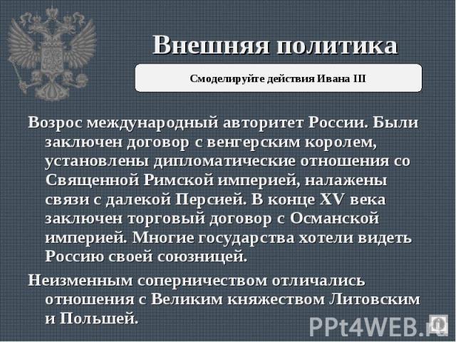 Внешняя политика Смоделируйте действия Ивана III Возрос международный авторитет России. Были заключен договор с венгерским королем, установлены дипломатические отношения со Священной Римской империей, налажены связи с далекой Персией. В конце XV век…
