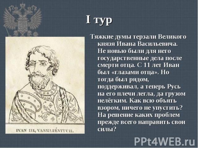 Тяжкие думы терзали Великого князя Ивана Васильевича. Не новью были для него государственные дела после смерти отца. С 11 лет Иван был «глазами отца». Но тогда был рядом, поддерживал, а теперь Русь на его плечи легла, да грузом нелёгким. Как всю объ…