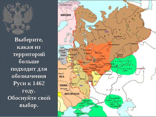 Выберите, какая из территорий больше подходит для обозначения Руси к 1462 году.Обоснуйте свой выбор.
