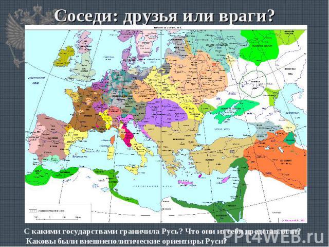 Соседи: друзья или враги? С какими государствами граничила Русь? Что они из себя представляли? Каковы были внешнеполитические ориентиры Руси?