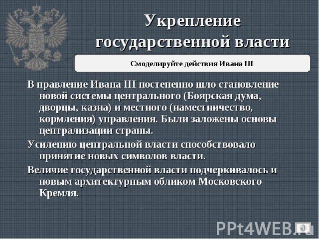 Укрепление государственной власти В правление Ивана III постепенно шло становление новой системы центрального (Боярская дума, дворцы, казна) и местного (наместничество, кормления) управления. Были заложены основы централизации страны.Усилению центра…