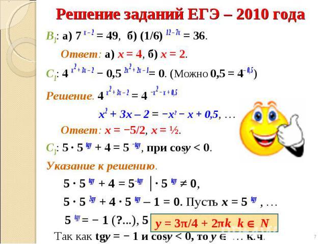 В3: а) 7 х – 2 = 49, б) (1/6) 12 – 7х = 36. Ответ: а) х = 4, б) х = 2.С1: 4 х2 + 3х – 2 − 0,5 2х2 + 2х – 1= 0. (Можно 0,5 = 4– 0,5) Решение. 4 х2 + 3х – 2 = 4 −х2 − х + 0,5 х2 + 3х – 2 = −х2 − х + 0,5, … Ответ: х = −5/2, х = ½.С3: 5 ∙ 5 tgy + 4 = 5 …
