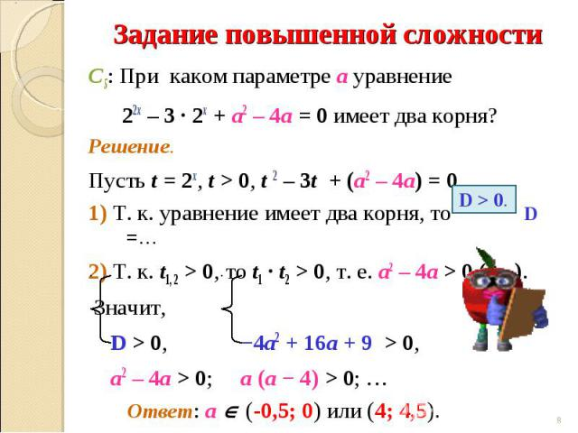 С5: При каком параметре а уравнение 22х – 3 ∙ 2х + а2 – 4а = 0 имеет два корня?Решение.Пусть t = 2х, t > 0, t 2 – 3t + (а2 – 4а) = 0 .1) Т. к. уравнение имеет два корня, то D =…2) Т. к. t1, 2 > 0, то t1 ∙ t2 > 0, т. е. а2 – 4а > 0 (?...). Значит, D …