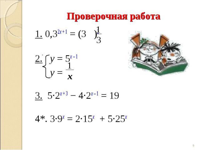 1. 0,32х + 1 = (3 )2 2. у = 5х – 1 у =3. 5∙2х + 3 − 4∙2х – 1 = 19 4*. 3∙9х = 2∙15х + 5∙25х