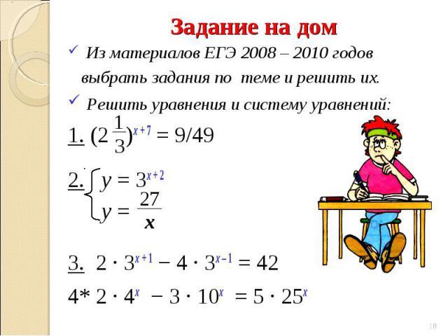 Из материалов ЕГЭ 2008 – 2010 годов выбрать задания по теме и решить их. Решить уравнения и систему уравнений:1. (2 )х + 7 = 9/492. у = 3х + 2 у = 3. 2 ∙ 3х + 1 − 4 ∙ 3х – 1 = 424* 2 ∙ 4х − 3 ∙ 10х = 5 ∙ 25х