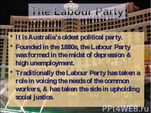 The Labour Party It is Australia's oldest political party.Founded in the 1880s,