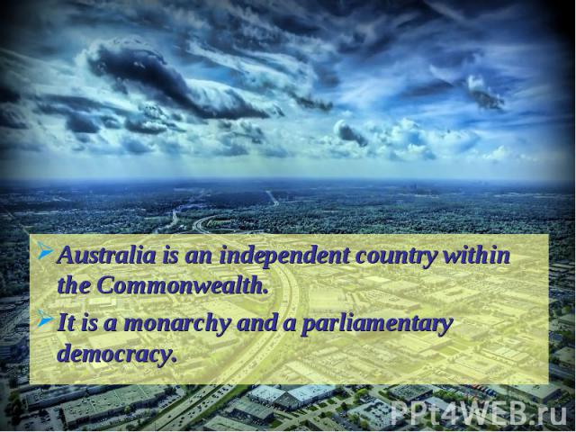 Australia is an independent country within the Commonwealth.It is a monarchy and a parliamentary democracy.