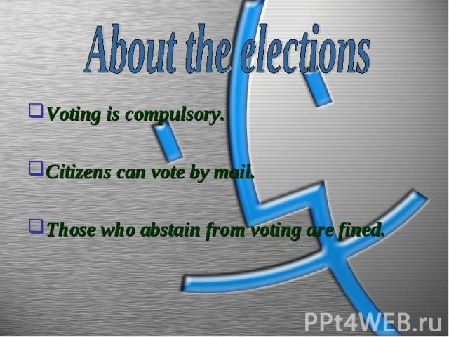 About the elections Voting is compulsory.Citizens can vote by mail.Those who abstain from voting are fined.