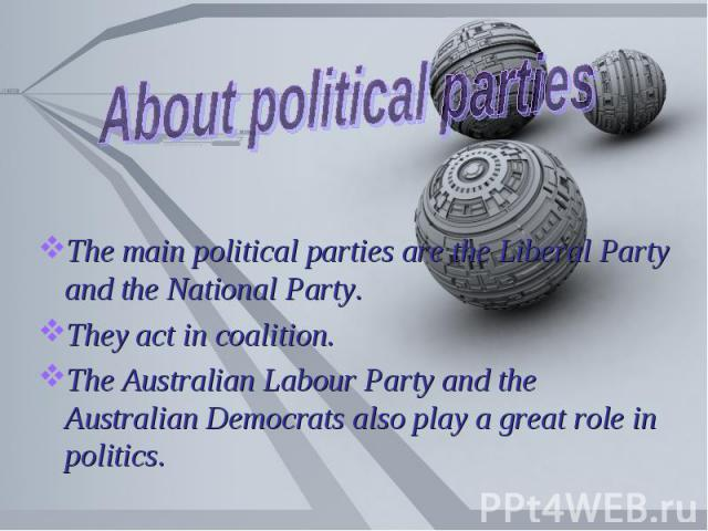 About political parties The main political parties are the Liberal Party and the National Party.They act in coalition.The Australian Labour Party and the Australian Democrats also play a great role in politics.