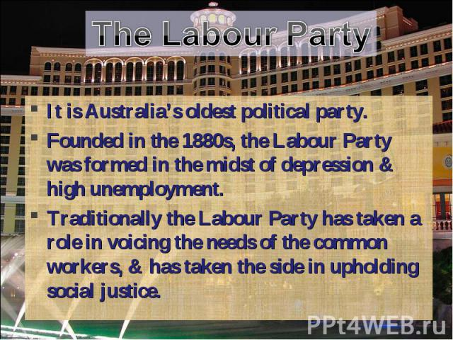The Labour Party It is Australia's oldest political party.Founded in the 1880s, the Labour Party was formed in the midst of depression & high unemployment. Traditionally the Labour Party has taken a role in voicing the needs of the common workers, &…