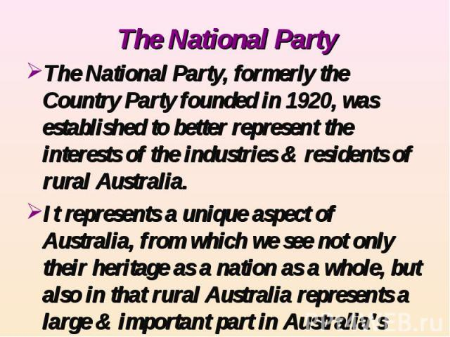 The National Party The National Party, formerly the Country Party founded in 1920, was established to better represent the interests of the industries & residents of rural Australia.It represents a unique aspect of Australia, from which we see not o…