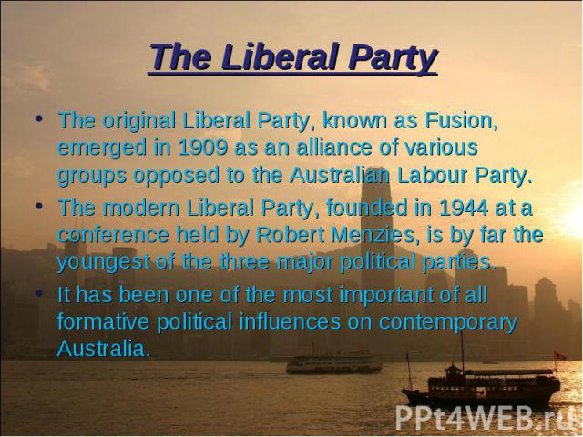 The Liberal Party The original Liberal Party, known as Fusion, emerged in 1909 as an alliance of various groups opposed to the Australian Labour Party. The modern Liberal Party, founded in 1944 at a conference held by Robert Menzies, is by far the y…