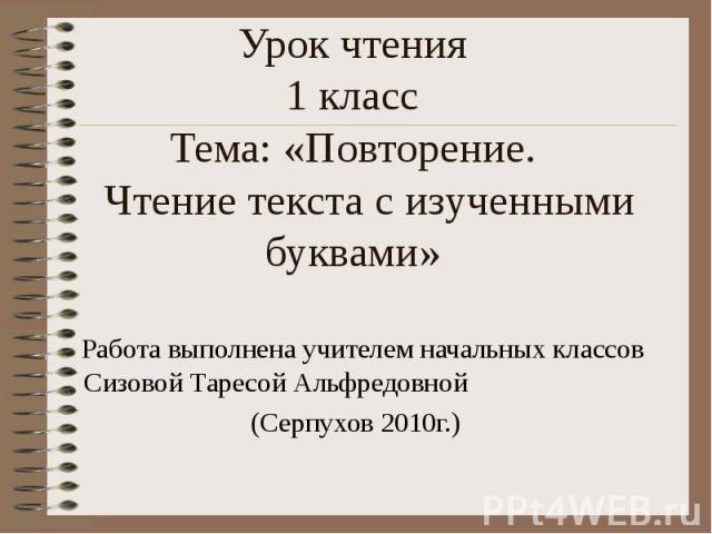 Урок чтения1 классТема: «Повторение. Чтение текста с изученными буквами» Работа выполнена учителем начальных классов Сизовой Таресой Альфредовной (Серпухов 2010г.)