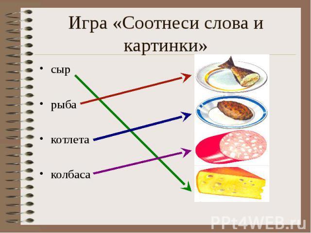 Игра «Соотнеси слова и картинки» сыррыбакотлетаколбаса