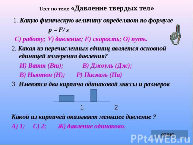Тест по теме «Давление твердых тел» 1. Какую физическую величину определяют по формуле р = F/ s С) работу; У) давление; Е) скорость; О) путь.2. Какая из перечисленных единиц является основной единицей измерения давления? И) Ватт (Вт); В) Джоуль (Дж)…
