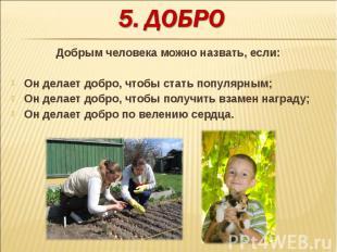 Добрым человека можно назвать, если:Он делает добро, чтобы стать популярным;Он д