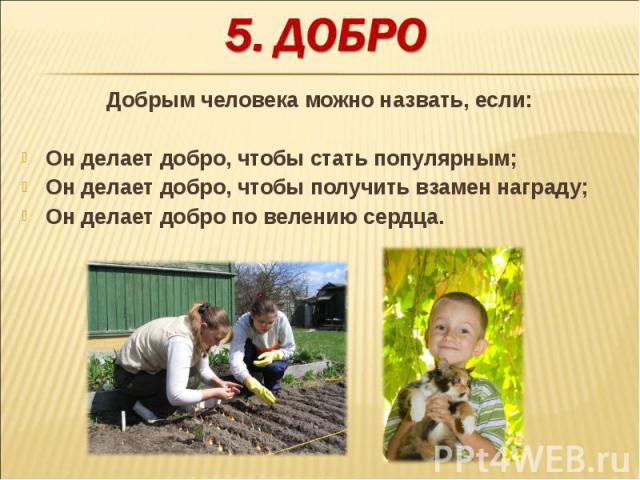Добрым человека можно назвать, если:Он делает добро, чтобы стать популярным;Он делает добро, чтобы получить взамен награду;Он делает добро по велению сердца.