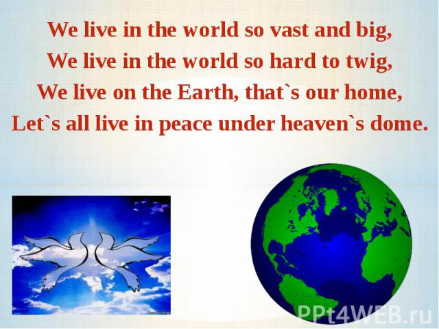 We live in the world so vast and big,We live in the world so hard to twig,We live on the Earth, that`s our home,Let`s all live in peace under heaven`s dome.