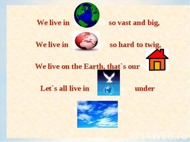We live in the world so vast and big,We live in the world so hard to twig,We live on the Earth, that`s our home,Let`s all live in peace under heaven`s dome