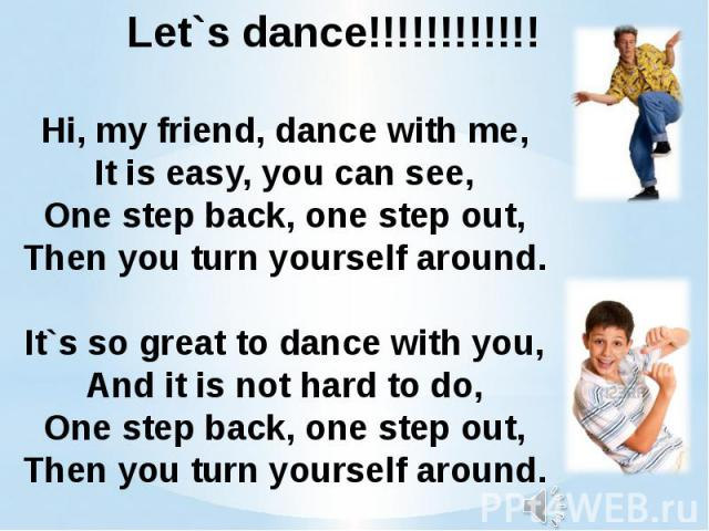 Hi, my friend, dance with me,It is easy, you can see,One step back, one step out,Then you turn yourself around.It`s so great to dance with you,And it is not hard to do,One step back, one step out,Then you turn yourself around.