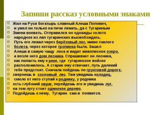 Запиши рассказ условными знаками Жил на Руси богатырь славный Алеша Попович, и у
