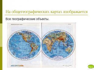 На общегеографических картах изображается Все географические объекты.